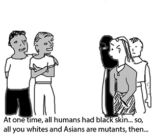 """""""At one time, all humans had black skin... so, all you whites and Asians are mutants, then."""""""